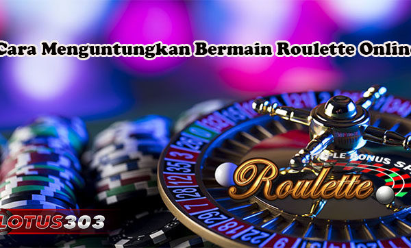 Cara Menguntungkan Bermain Roulette Online
